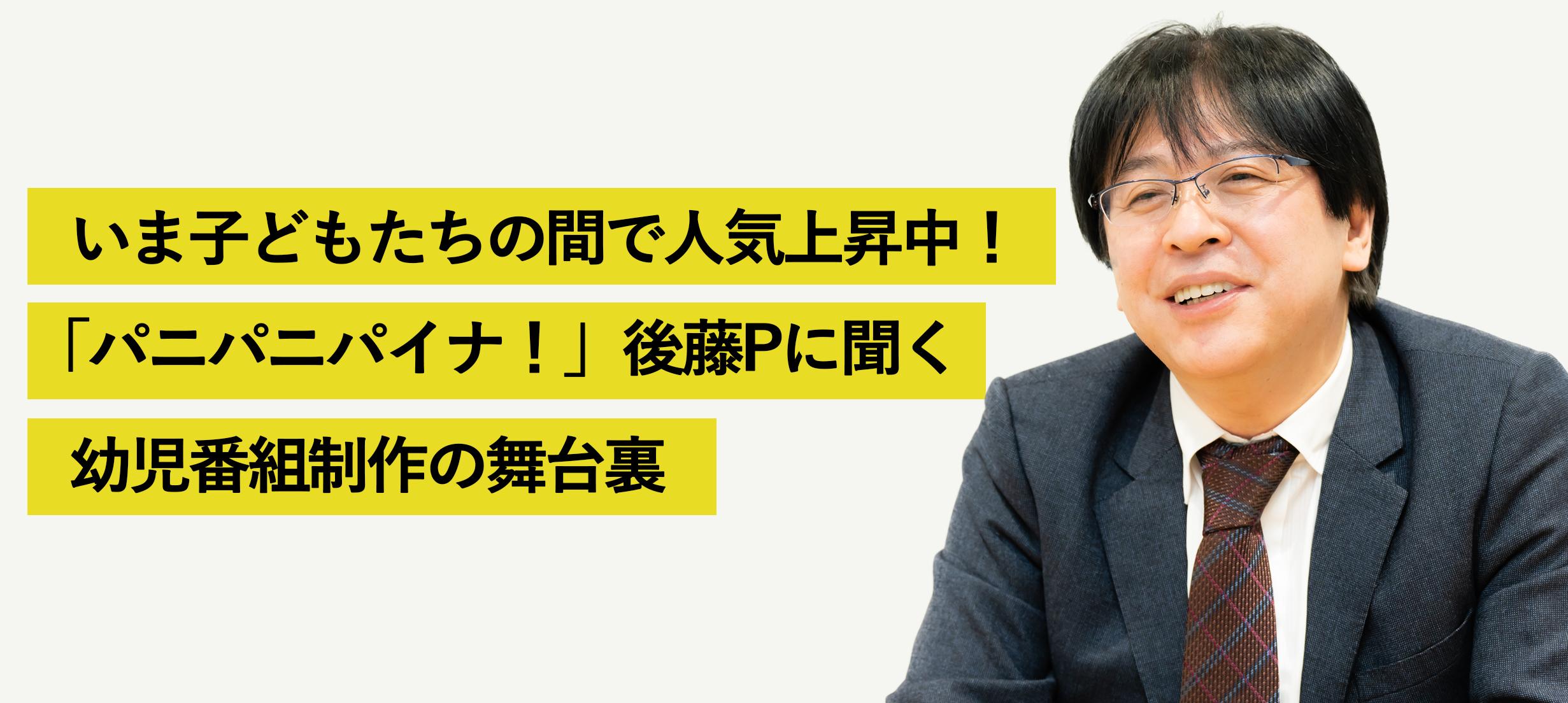 いま、子どもたちの間で人気上昇中!『パニパニパイナ!』後藤嘉文Pに聞く、幼児番組制作の舞台裏