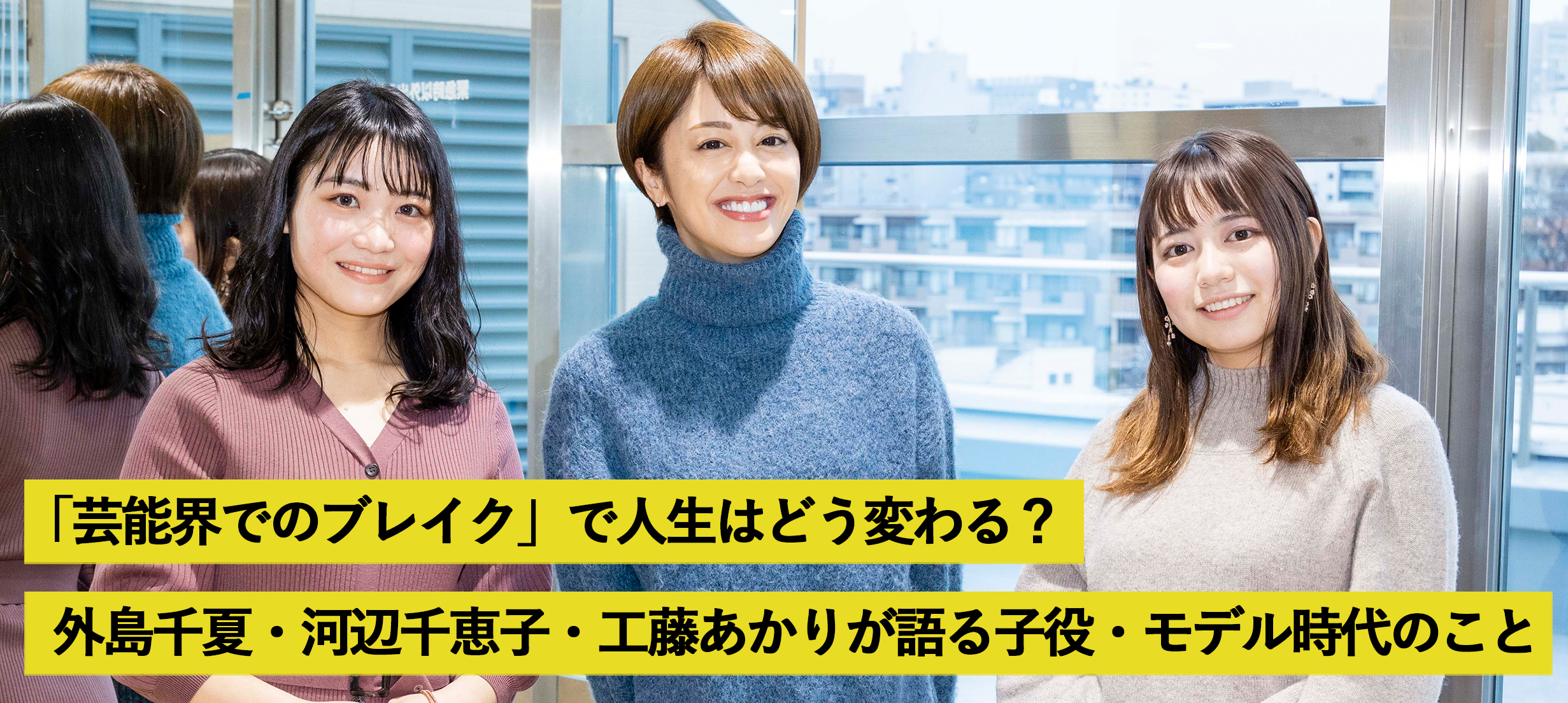 「芸能界でのブレイク」で人生はどう変わる?河辺千恵子と「クレラップ姉妹」外島千夏&工藤あかりが語る子役・モデル時代、そして現在のこと